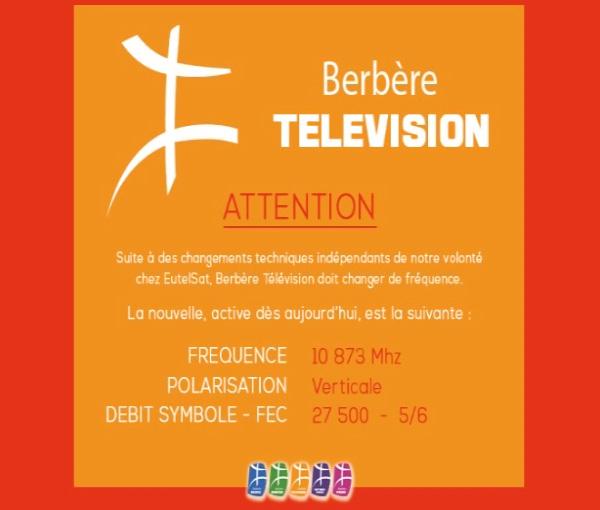 Berbère Télévision. Attention. Suite à des changements techniques indépendants de notre volonté chez EutelSat, Berbère Télévision doit changer de fréquence. La nouvelle, active dès aujourd'hui, est la suivante : FRÉQUENCE 10873 Mhz ; POLARISATION Verticale ; DÉBIT SYMBOLE - FEC 27500 - 5/6.